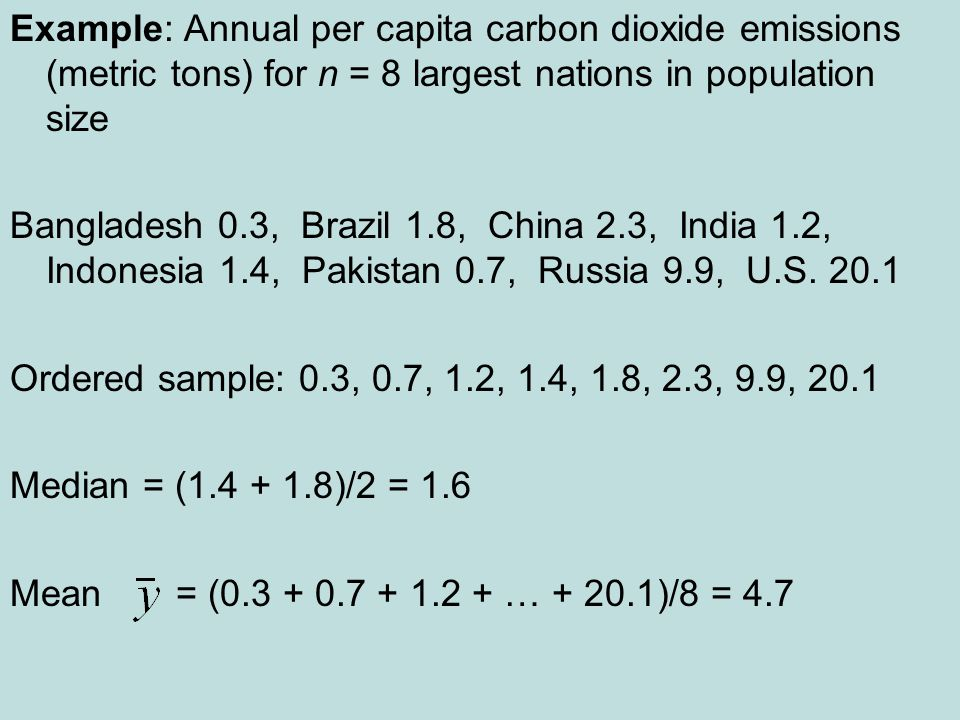 Example: Annual per capita carbon dioxide emissions (metric tons) for n = 8 largest nations in population size Bangladesh 0.3, Brazil 1.8, China 2.3, India 1.2, Indonesia 1.4, Pakistan 0.7, Russia 9.9, U.S.