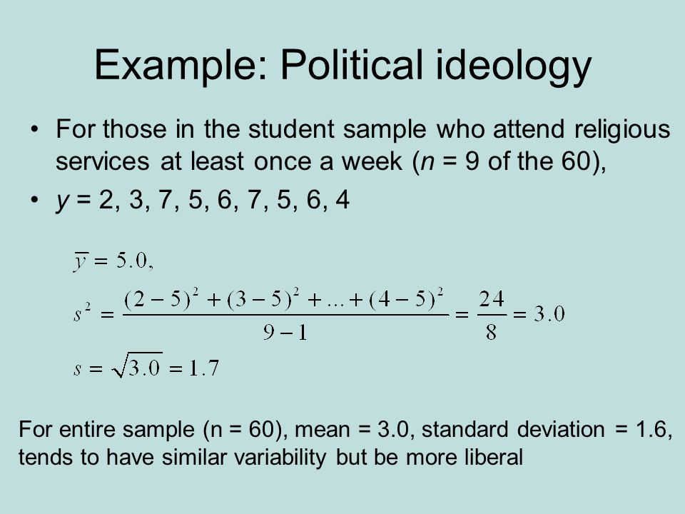 Example: Political ideology For those in the student sample who attend religious services at least once a week (n = 9 of the 60), y = 2, 3, 7, 5, 6, 7, 5, 6, 4 For entire sample (n = 60), mean = 3.0, standard deviation = 1.6, tends to have similar variability but be more liberal