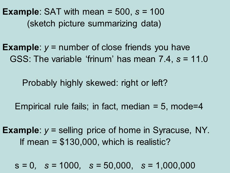 Example: SAT with mean = 500, s = 100 (sketch picture summarizing data) Example: y = number of close friends you have GSS: The variable 'frinum' has mean 7.4, s = 11.0 Probably highly skewed: right or left.