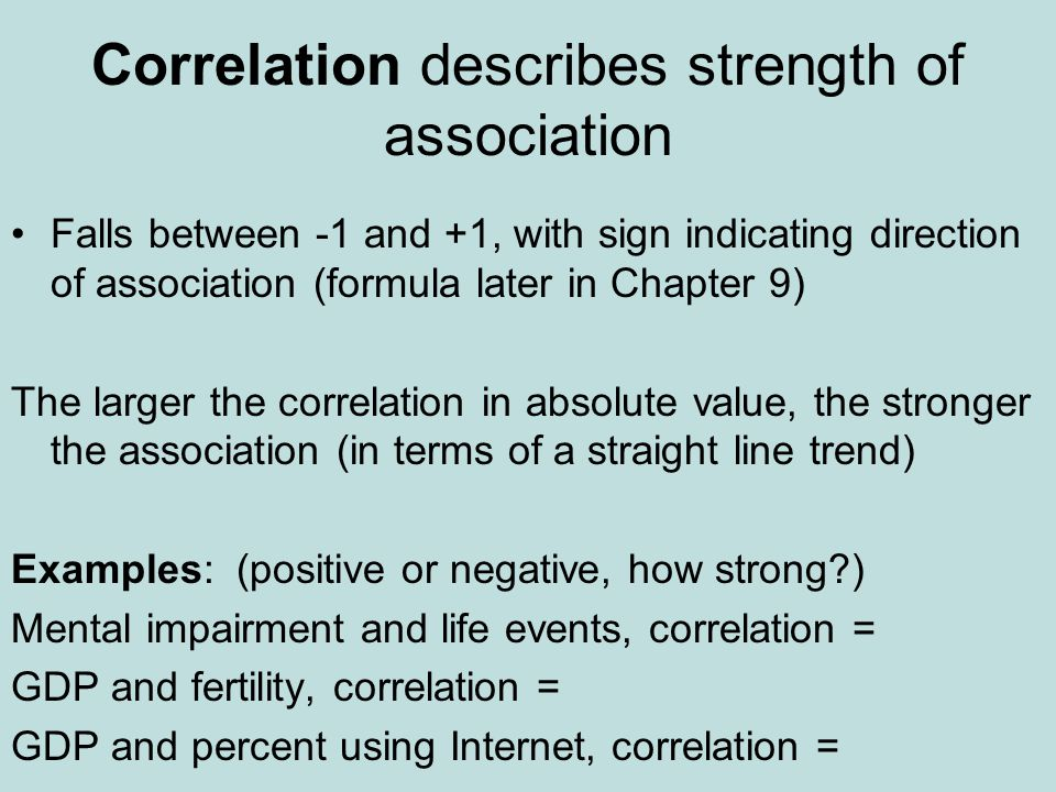 Correlation describes strength of association Falls between -1 and +1, with sign indicating direction of association (formula later in Chapter 9) The larger the correlation in absolute value, the stronger the association (in terms of a straight line trend) Examples: (positive or negative, how strong?) Mental impairment and life events, correlation = GDP and fertility, correlation = GDP and percent using Internet, correlation =