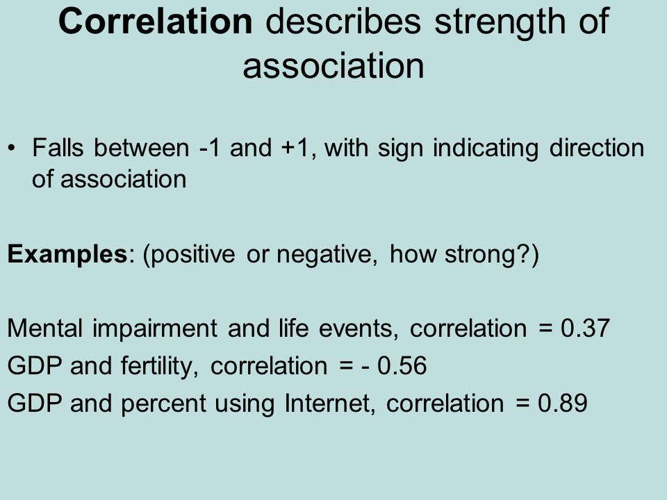 Correlation describes strength of association Falls between -1 and +1, with sign indicating direction of association Examples: (positive or negative, how strong?) Mental impairment and life events, correlation = 0.37 GDP and fertility, correlation = - 0.56 GDP and percent using Internet, correlation = 0.89