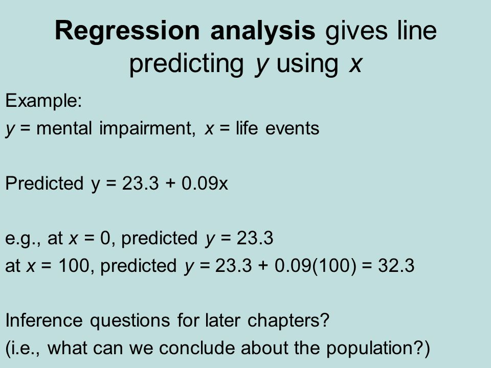 Regression analysis gives line predicting y using x Example: y = mental impairment, x = life events Predicted y = 23.3 + 0.09x e.g., at x = 0, predicted y = 23.3 at x = 100, predicted y = 23.3 + 0.09(100) = 32.3 Inference questions for later chapters.