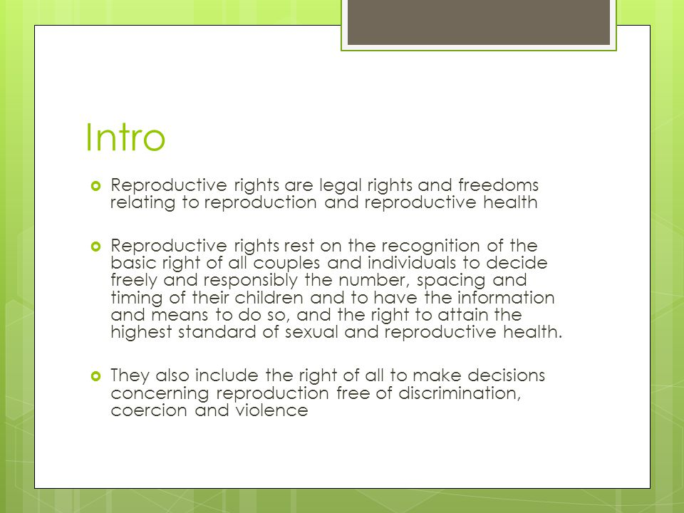 Intro  Reproductive rights are legal rights and freedoms relating to reproduction and reproductive health  Reproductive rights rest on the recogniti