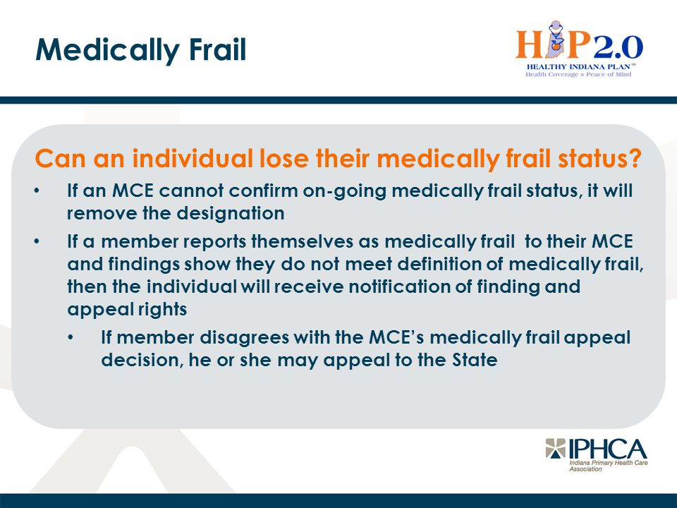Medically Frail Can an individual lose their medically frail status? If an MCE cannot confirm on-going medically frail status, it will remove the desi