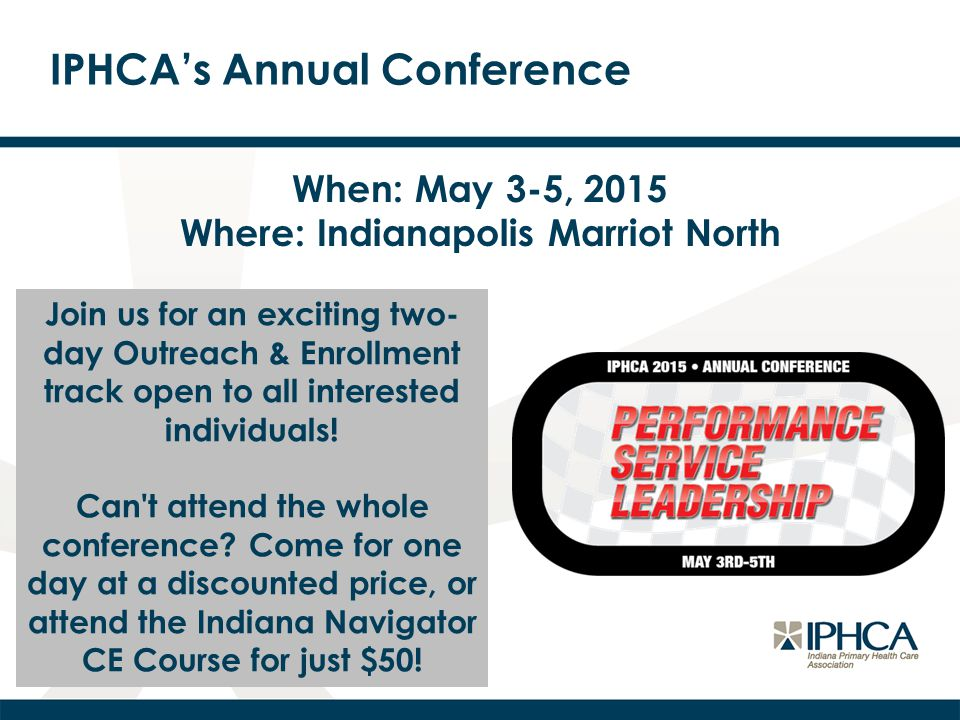 IPHCA's Annual Conference When: May 3-5, 2015 Where: Indianapolis Marriot North Join us for an exciting two- day Outreach & Enrollment track open to a