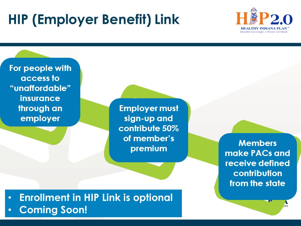 "HIP (Employer Benefit) Link For people with access to ""unaffordable"" insurance through an employer Employer must sign-up and contribute 50% of member'"