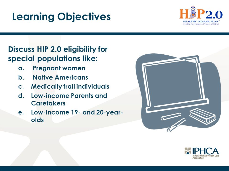 Learning Objectives Discuss HIP 2.0 eligibility for special populations like: a. Pregnant women b. Native Americans c.Medically frail individuals d.Lo