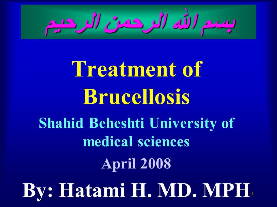 1 بسم الله الرحمن الرحيم Treatment of Brucellosis Shahid Beheshti University of medical sciences April 2008 By: Hatami H.