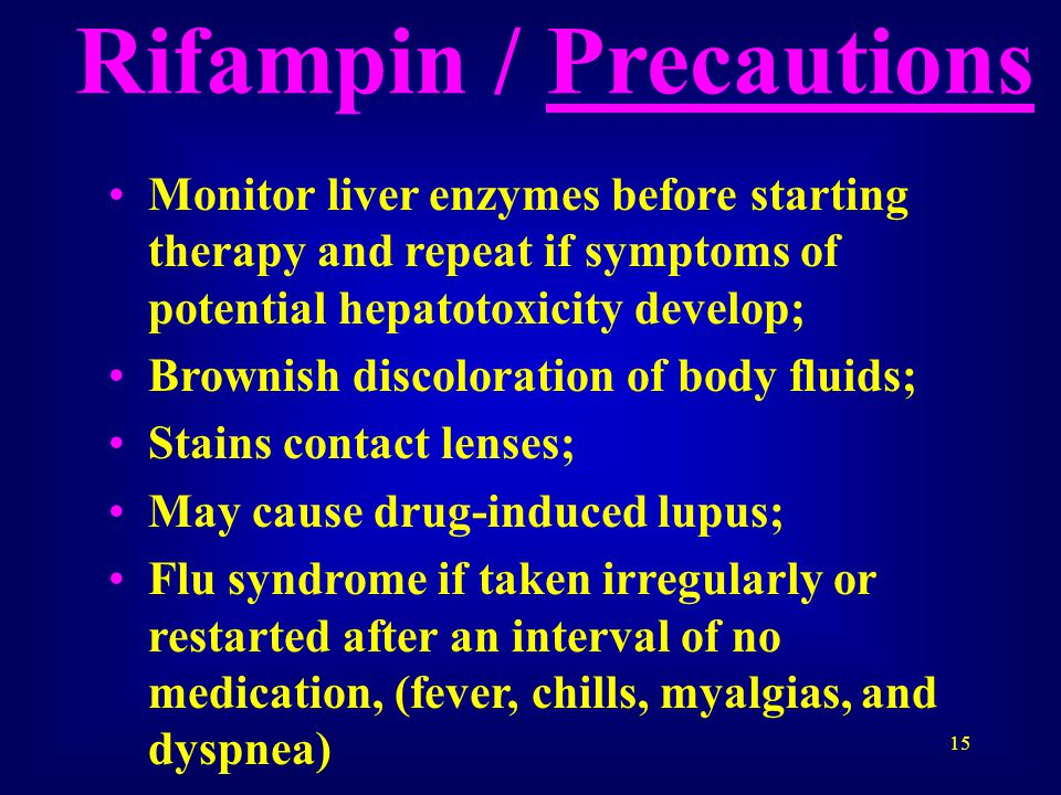 15 Rifampin / Precautions Monitor liver enzymes before starting therapy and repeat if symptoms of potential hepatotoxicity develop; Brownish discoloration of body fluids; Stains contact lenses; May cause drug-induced lupus; Flu syndrome if taken irregularly or restarted after an interval of no medication, (fever, chills, myalgias, and dyspnea)