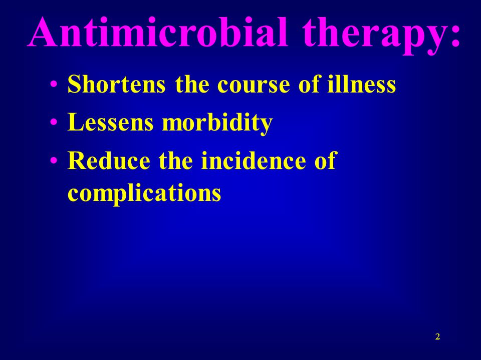 2 Antimicrobial therapy: Shortens the course of illness Lessens morbidity Reduce the incidence of complications