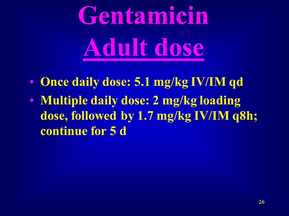 26 Gentamicin Adult dose Once daily dose: 5.1 mg/kg IV/IM qd Multiple daily dose: 2 mg/kg loading dose, followed by 1.7 mg/kg IV/IM q8h; continue for 5 d