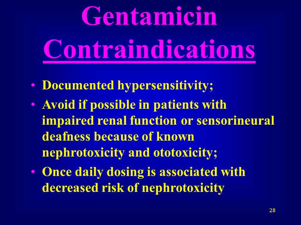 28 Gentamicin Contraindications Documented hypersensitivity; Avoid if possible in patients with impaired renal function or sensorineural deafness because of known nephrotoxicity and ototoxicity; Once daily dosing is associated with decreased risk of nephrotoxicity