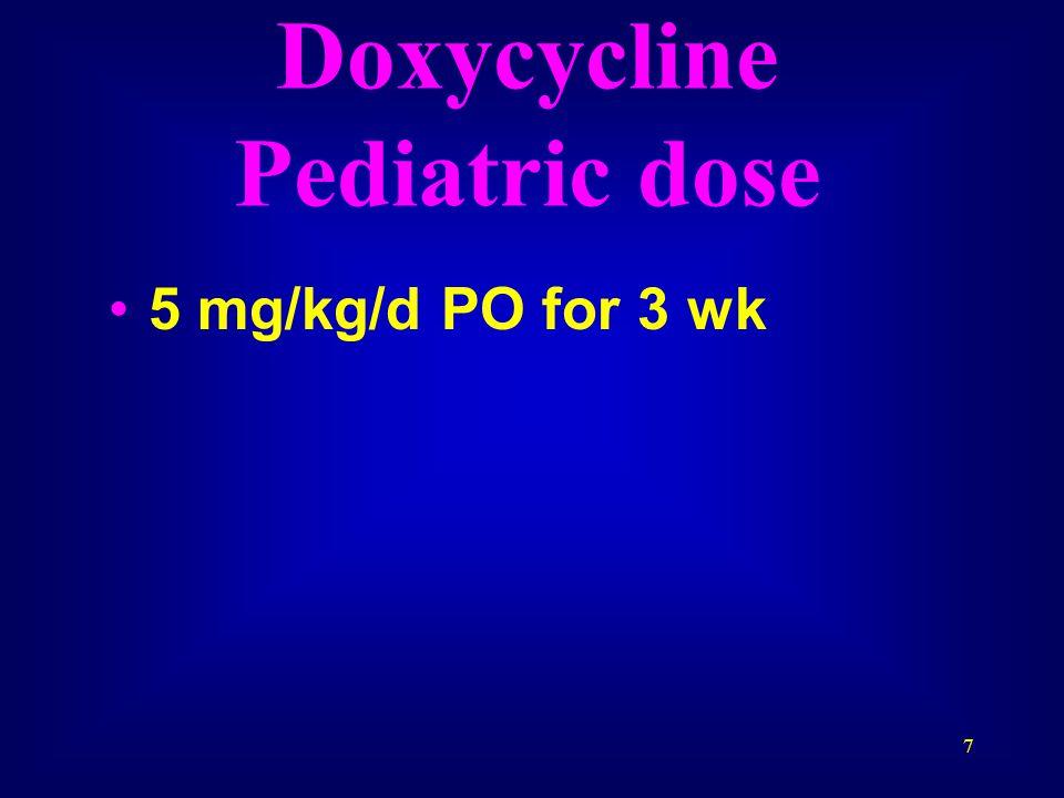 7 Doxycycline Pediatric dose 5 mg/kg/d PO for 3 wk