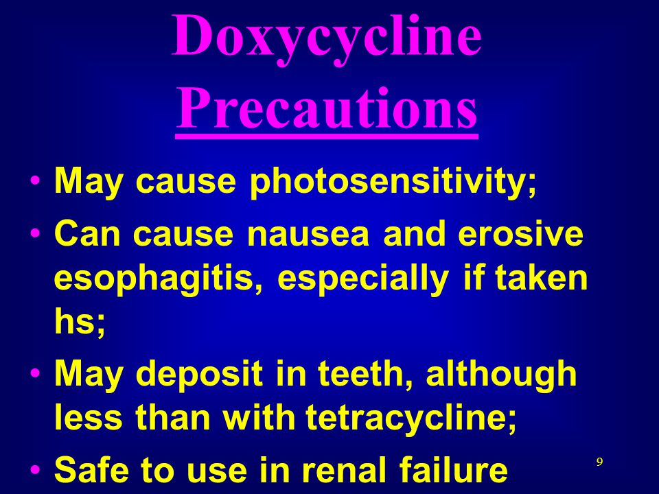 9 Doxycycline Precautions May cause photosensitivity; Can cause nausea and erosive esophagitis, especially if taken hs; May deposit in teeth, although less than with tetracycline; Safe to use in renal failure