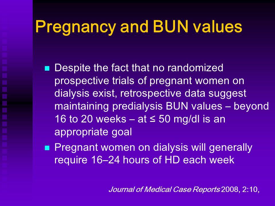 Pregnancy and BUN values Despite the fact that no randomized prospective trials of pregnant women on dialysis exist, retrospective data suggest mainta