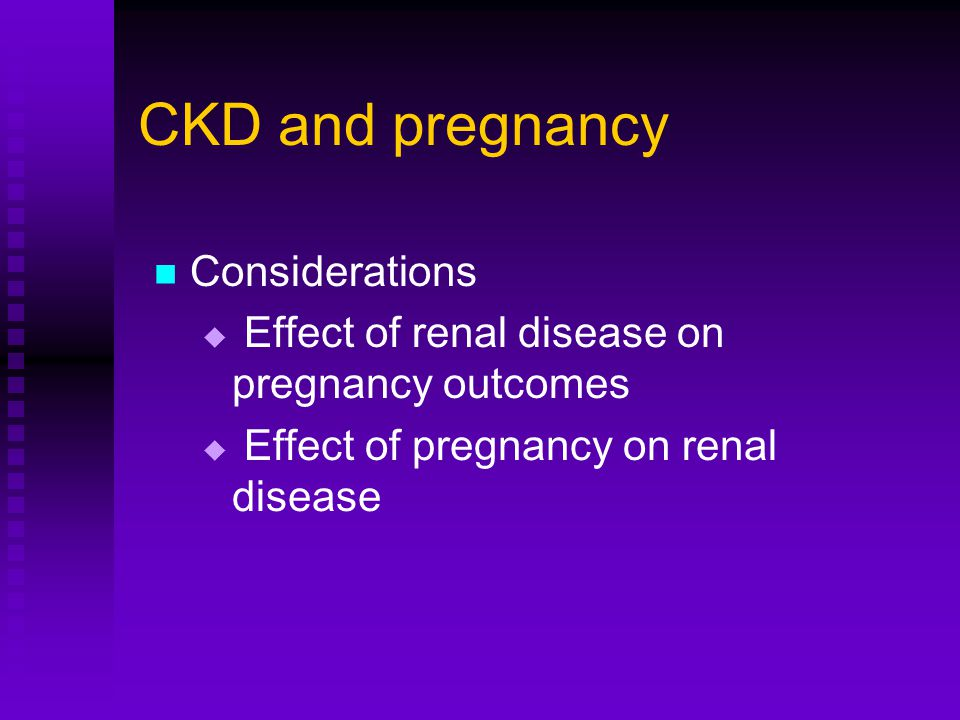 CKD and pregnancy Preserved/mildly reduced renal function, Cr < 1.4 – good outcome for pregnancy and renal disease Moderately impaired renal function, Cr 1.4 – 2.8 – risk progression of renal failure, increased fetal risk Severe renal insufficiency, Cr > 2.8 – high fetal/maternal morbidity/mortality, low likelihood of successful outcome, pregnancy discouraged High grade proteinuria and severe hypertension – also important risk factors for progression of renal disease in pregnancy, worse outcomes
