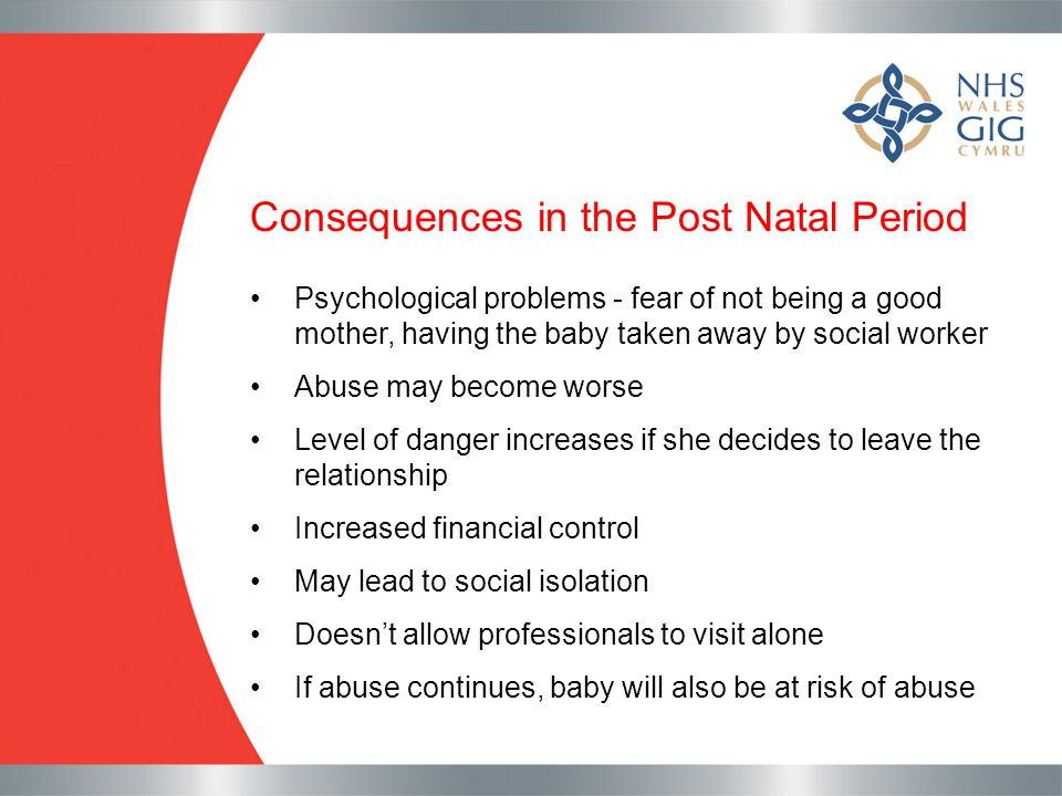 Consequences in the Post Natal Period Psychological problems - fear of not being a good mother, having the baby taken away by social worker Abuse may