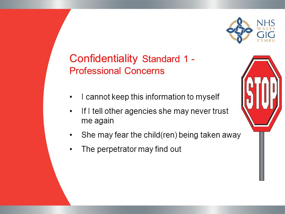Confidentiality Standard 1 - Professional Concerns I cannot keep this information to myself If I tell other agencies she may never trust me again She
