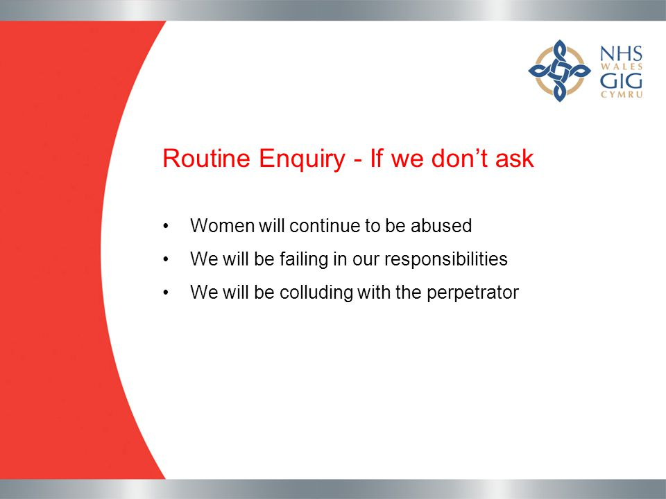 Routine Enquiry - If we don't ask Women will continue to be abused We will be failing in our responsibilities We will be colluding with the perpetrato