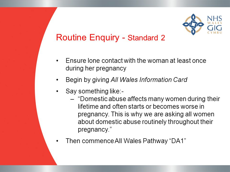 Routine Enquiry - Standard 2 Ensure lone contact with the woman at least once during her pregnancy Begin by giving All Wales Information Card Say some