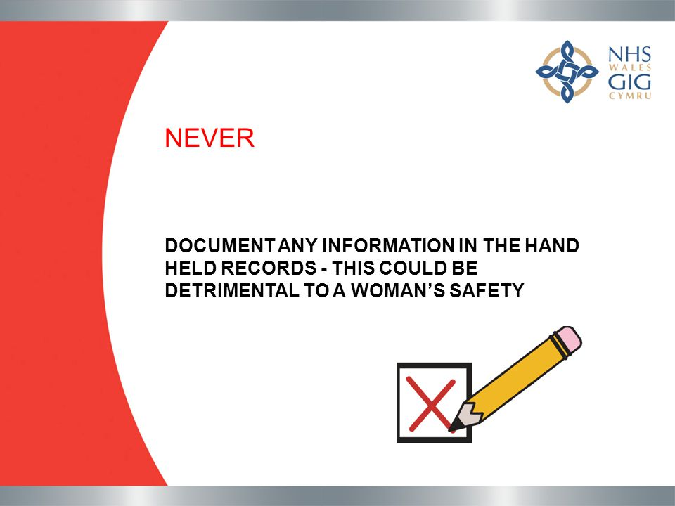 NEVER DOCUMENT ANY INFORMATION IN THE HAND HELD RECORDS - THIS COULD BE DETRIMENTAL TO A WOMAN'S SAFETY