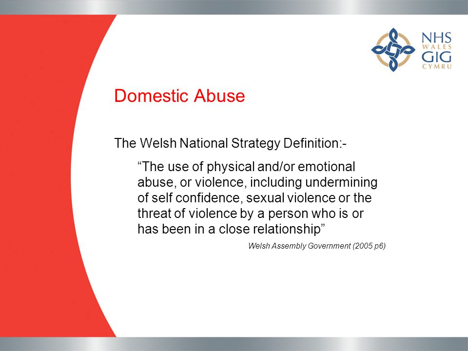"Domestic Abuse The Welsh National Strategy Definition:- ""The use of physical and/or emotional abuse, or violence, including undermining of self confid"