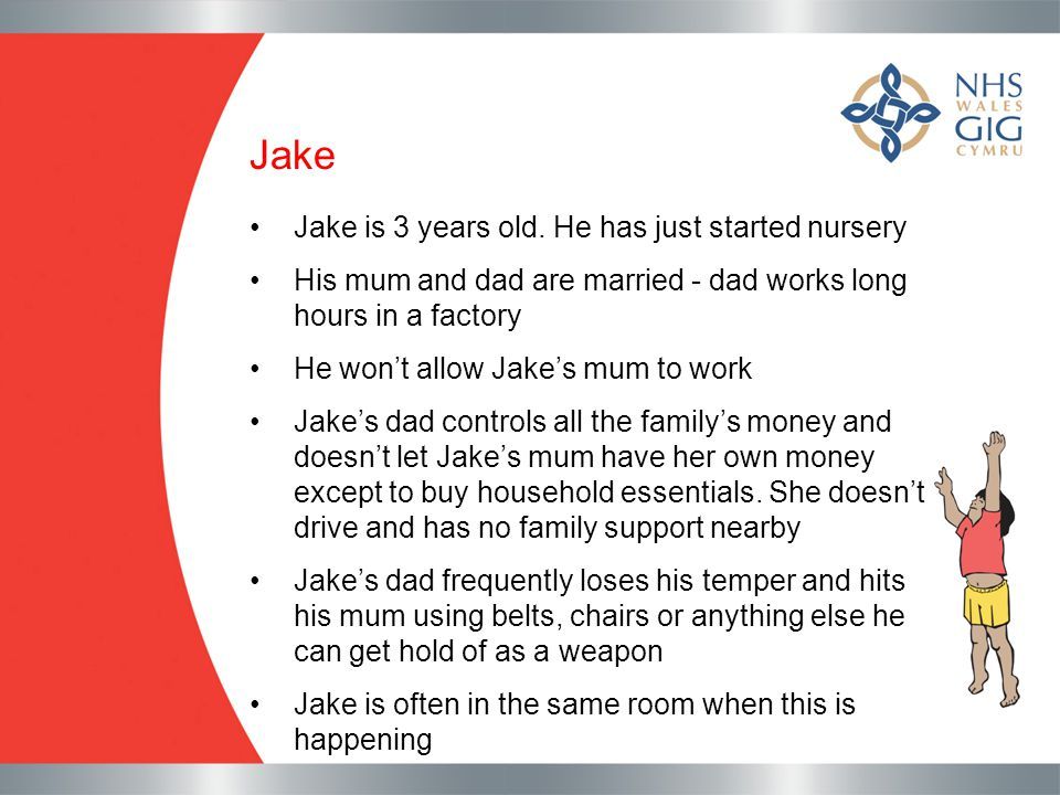 Jake Jake is 3 years old. He has just started nursery His mum and dad are married - dad works long hours in a factory He won't allow Jake's mum to wor