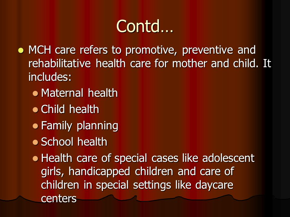 Contd… MCH care refers to promotive, preventive and rehabilitative health care for mother and child. It includes: MCH care refers to promotive, preven