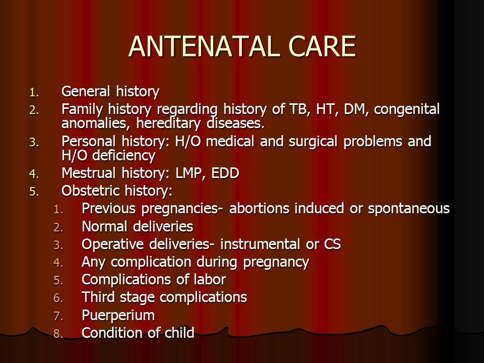 ANTENATAL CARE 1. General history 2. Family history regarding history of TB, HT, DM, congenital anomalies, hereditary diseases. 3. Personal history: H