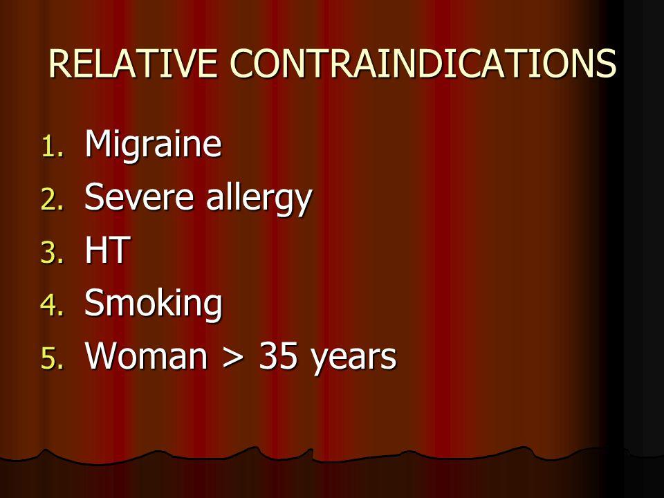 RELATIVE CONTRAINDICATIONS 1. Migraine 2. Severe allergy 3. HT 4. Smoking 5. Woman > 35 years