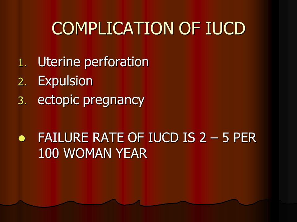 COMPLICATION OF IUCD 1. Uterine perforation 2. Expulsion 3. ectopic pregnancy FAILURE RATE OF IUCD IS 2 – 5 PER 100 WOMAN YEAR FAILURE RATE OF IUCD IS