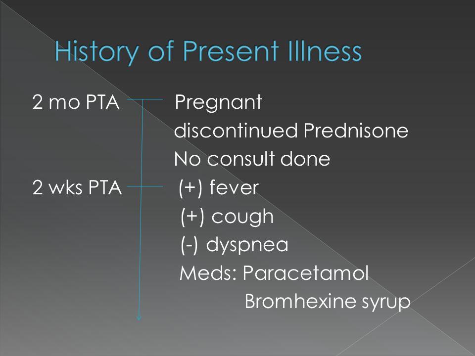 2 mo PTA Pregnant discontinued Prednisone No consult done 2 wks PTA (+) fever (+) cough (-) dyspnea Meds: Paracetamol Bromhexine syrup