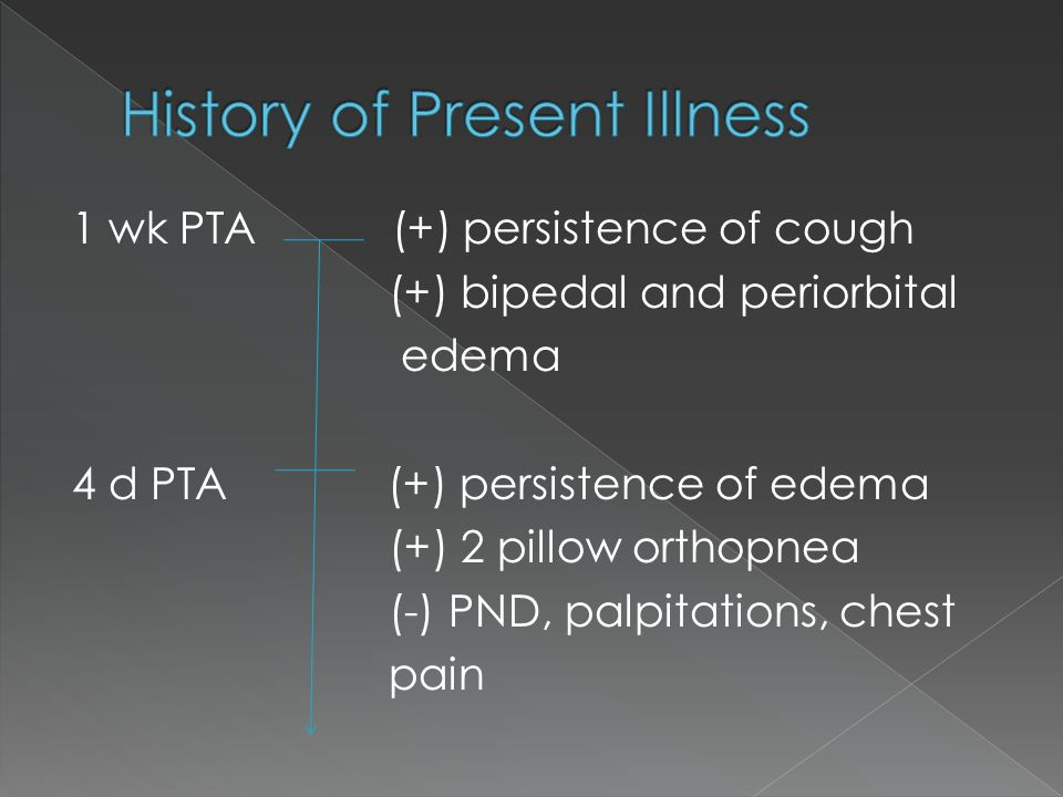 1 wk PTA (+) persistence of cough (+) bipedal and periorbital edema 4 d PTA (+) persistence of edema (+) 2 pillow orthopnea (-) PND, palpitations, chest pain