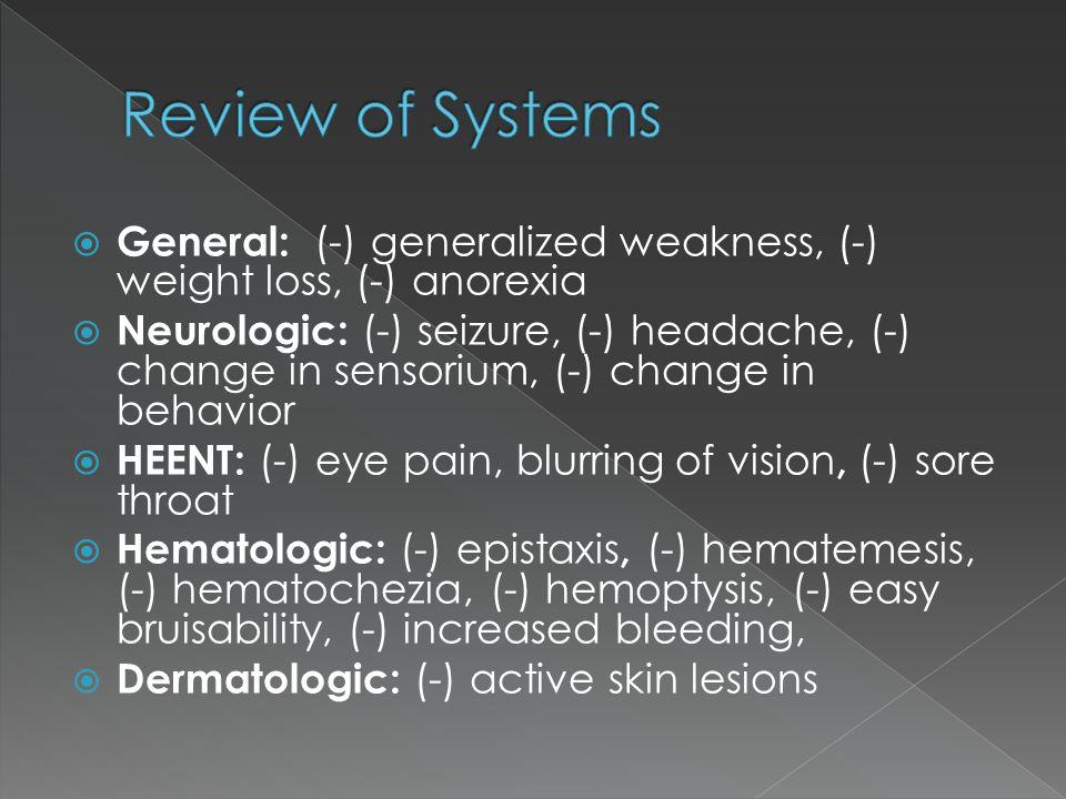  General: (-) generalized weakness, (-) weight loss, (-) anorexia  Neurologic: (-) seizure, (-) headache, (-) change in sensorium, (-) change in beh