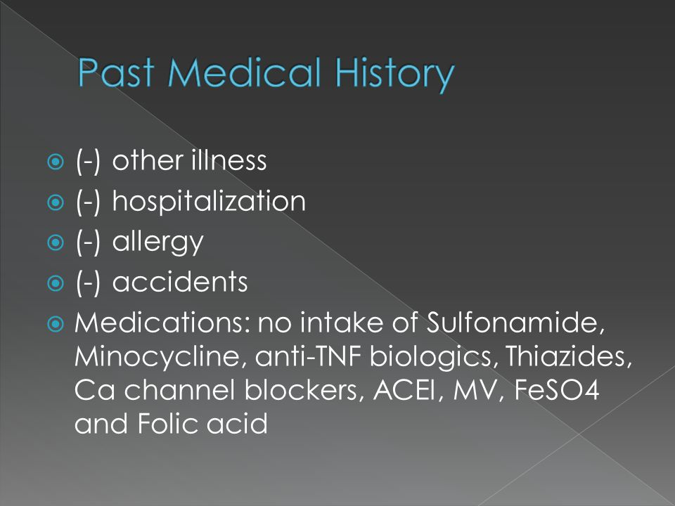  (-) other illness  (-) hospitalization  (-) allergy  (-) accidents  Medications: no intake of Sulfonamide, Minocycline, anti-TNF biologics, Thiazides, Ca channel blockers, ACEI, MV, FeSO4 and Folic acid