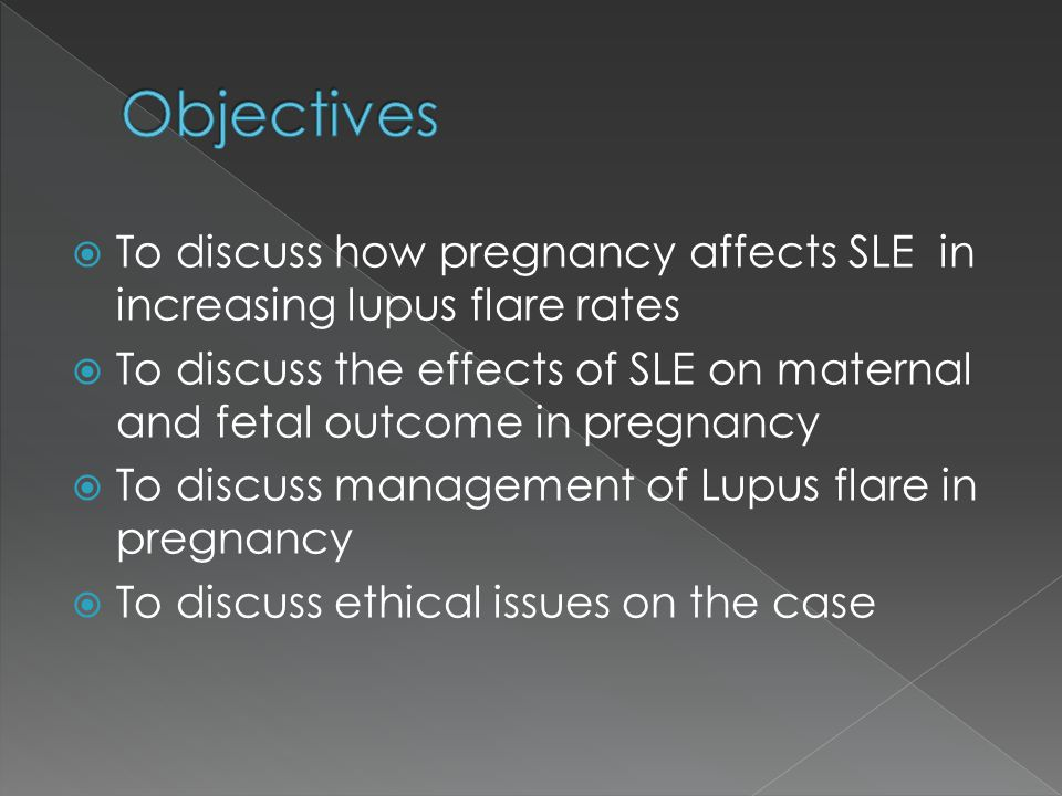  To discuss how pregnancy affects SLE in increasing lupus flare rates  To discuss the effects of SLE on maternal and fetal outcome in pregnancy  To discuss management of Lupus flare in pregnancy  To discuss ethical issues on the case