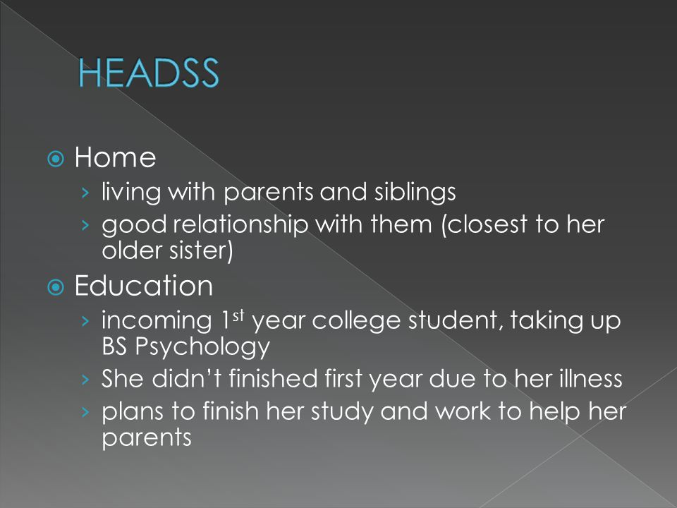  Home › living with parents and siblings › good relationship with them (closest to her older sister)  Education › incoming 1 st year college student, taking up BS Psychology › She didn't finished first year due to her illness › plans to finish her study and work to help her parents