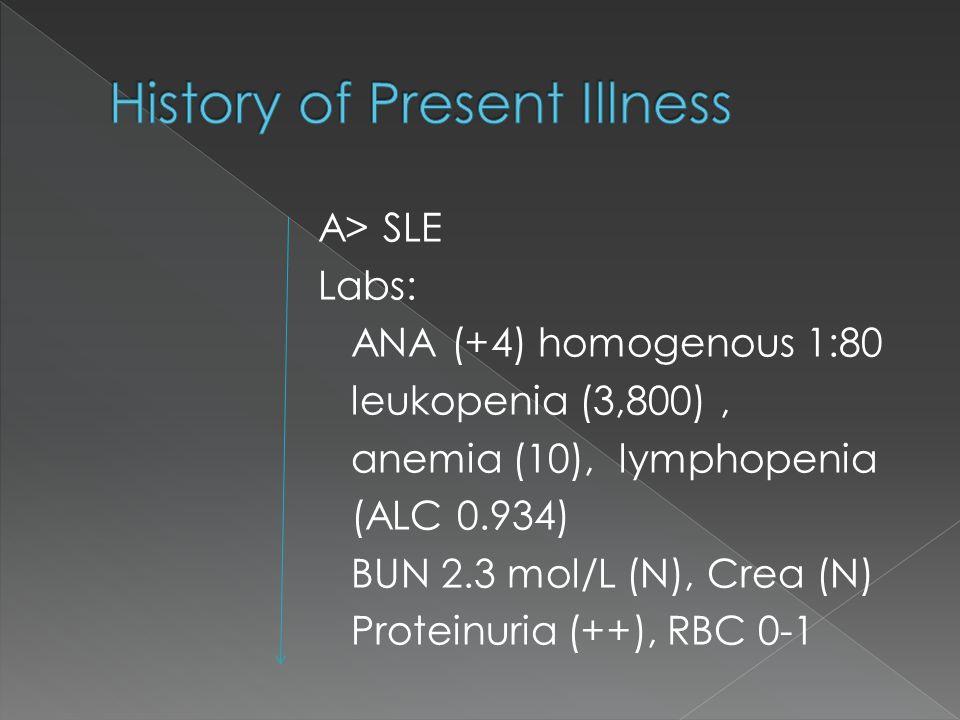 A> SLE Labs: ANA (+4) homogenous 1:80 leukopenia (3,800), anemia (10), lymphopenia (ALC 0.934) BUN 2.3 mol/L (N), Crea (N) Proteinuria (++), RBC 0-1