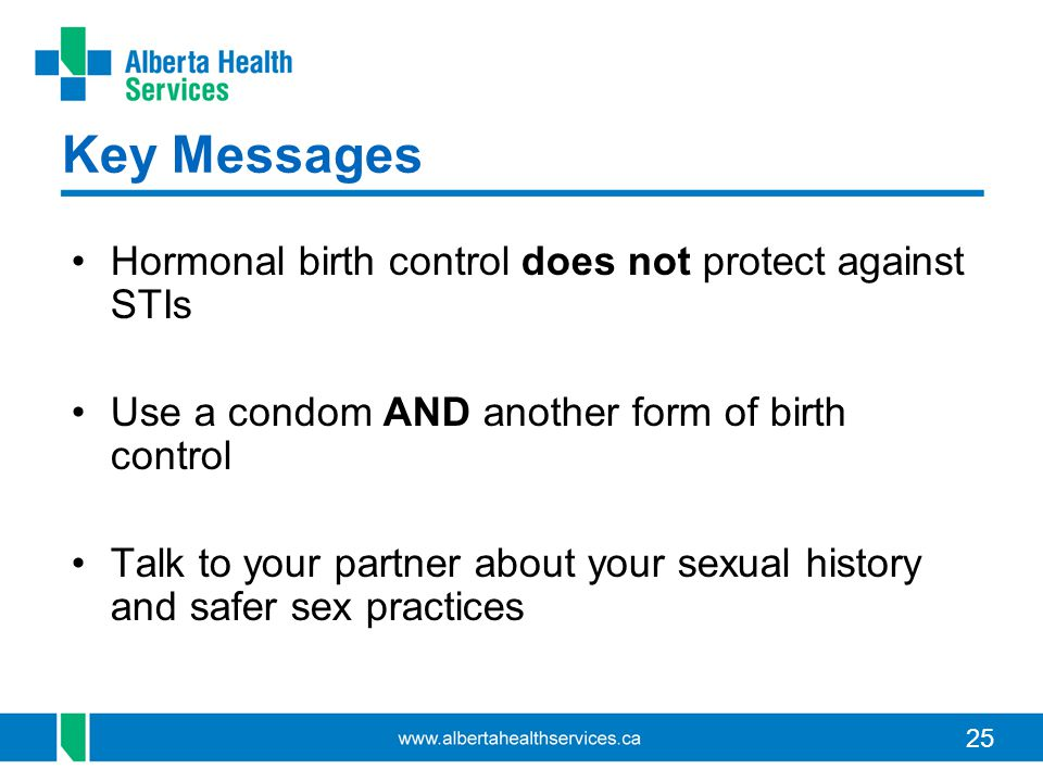 25 Key Messages Hormonal birth control does not protect against STIs Use a condom AND another form of birth control Talk to your partner about your se