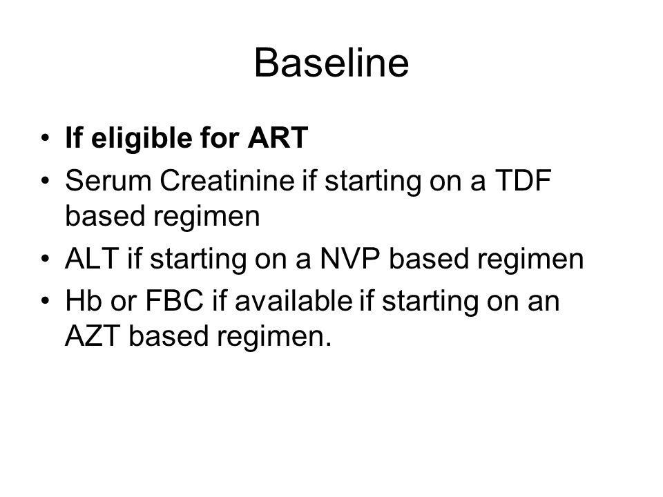 Baseline If eligible for ART Serum Creatinine if starting on a TDF based regimen ALT if starting on a NVP based regimen Hb or FBC if available if starting on an AZT based regimen.