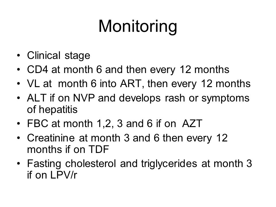 Monitoring Clinical stage CD4 at month 6 and then every 12 months VL at month 6 into ART, then every 12 months ALT if on NVP and develops rash or symptoms of hepatitis FBC at month 1,2, 3 and 6 if on AZT Creatinine at month 3 and 6 then every 12 months if on TDF Fasting cholesterol and triglycerides at month 3 if on LPV/r