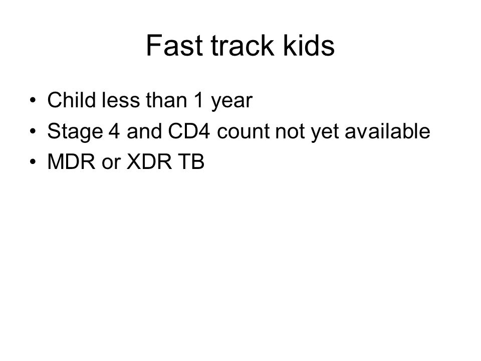 Fast track kids Child less than 1 year Stage 4 and CD4 count not yet available MDR or XDR TB