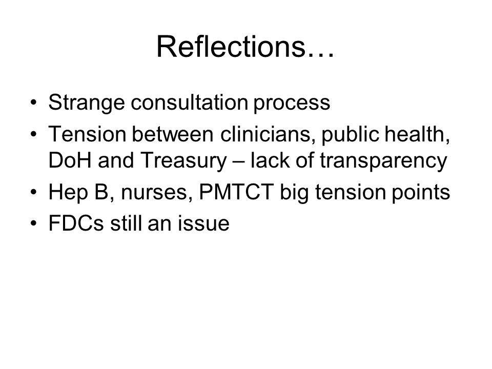 Reflections… Strange consultation process Tension between clinicians, public health, DoH and Treasury – lack of transparency Hep B, nurses, PMTCT big tension points FDCs still an issue