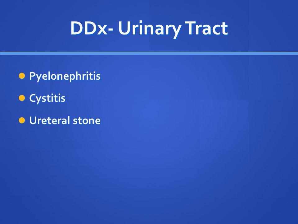 DDx- Urinary Tract Pyelonephritis Pyelonephritis Cystitis Cystitis Ureteral stone Ureteral stone