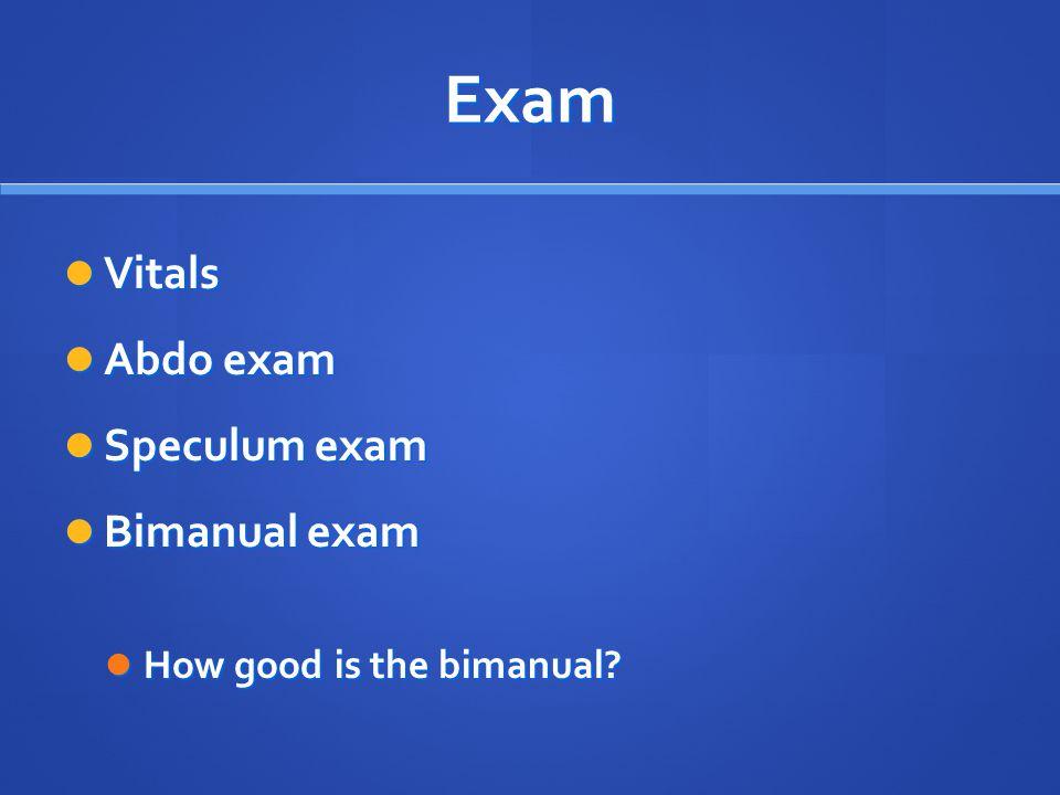 Exam Vitals Vitals Abdo exam Abdo exam Speculum exam Speculum exam Bimanual exam Bimanual exam How good is the bimanual? How good is the bimanual?