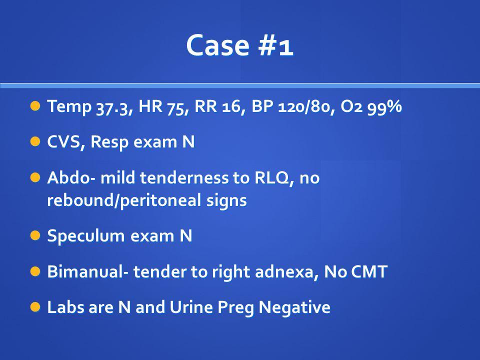 Case #1 Temp 37.3, HR 75, RR 16, BP 120/80, O2 99% Temp 37.3, HR 75, RR 16, BP 120/80, O2 99% CVS, Resp exam N CVS, Resp exam N Abdo- mild tenderness