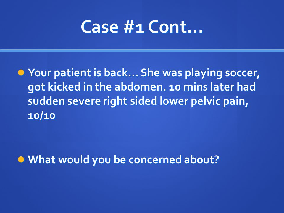 Case #1 Cont… Your patient is back... She was playing soccer, got kicked in the abdomen. 10 mins later had sudden severe right sided lower pelvic pain