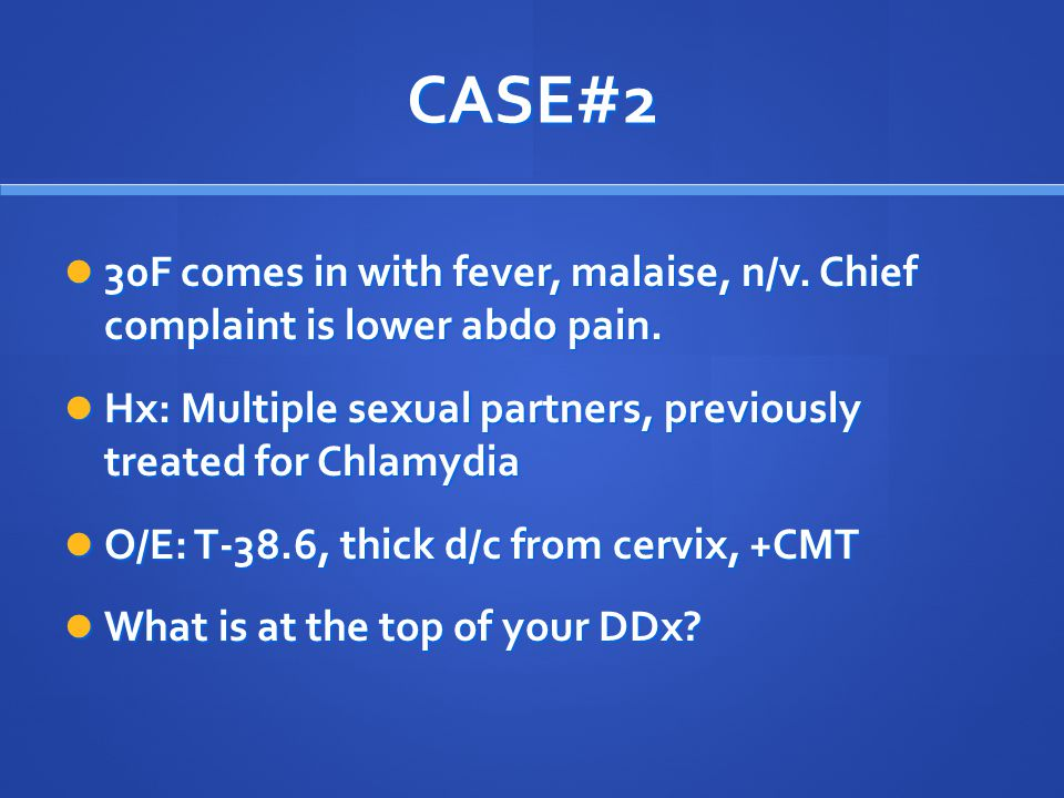 CASE#2 30F comes in with fever, malaise, n/v. Chief complaint is lower abdo pain. 30F comes in with fever, malaise, n/v. Chief complaint is lower abdo