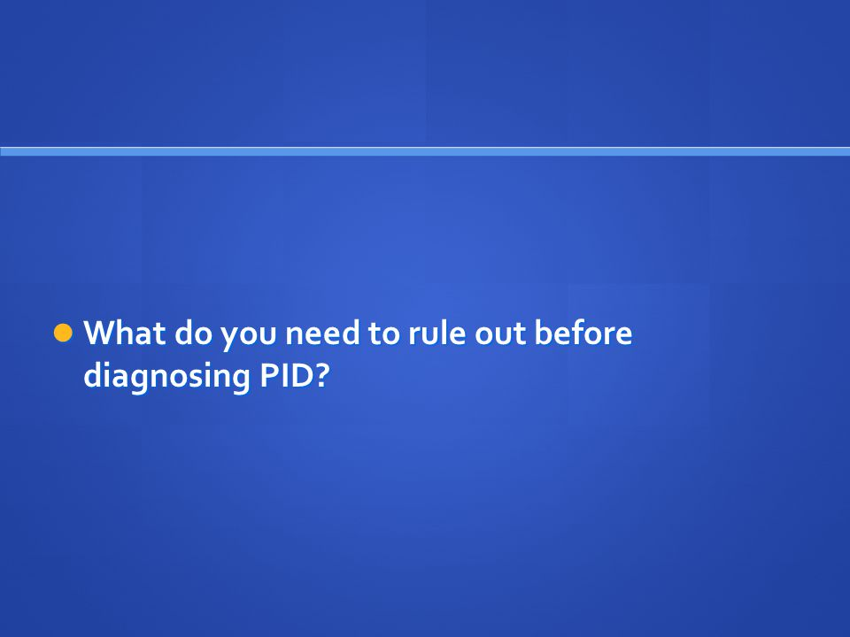 What do you need to rule out before diagnosing PID? What do you need to rule out before diagnosing PID?