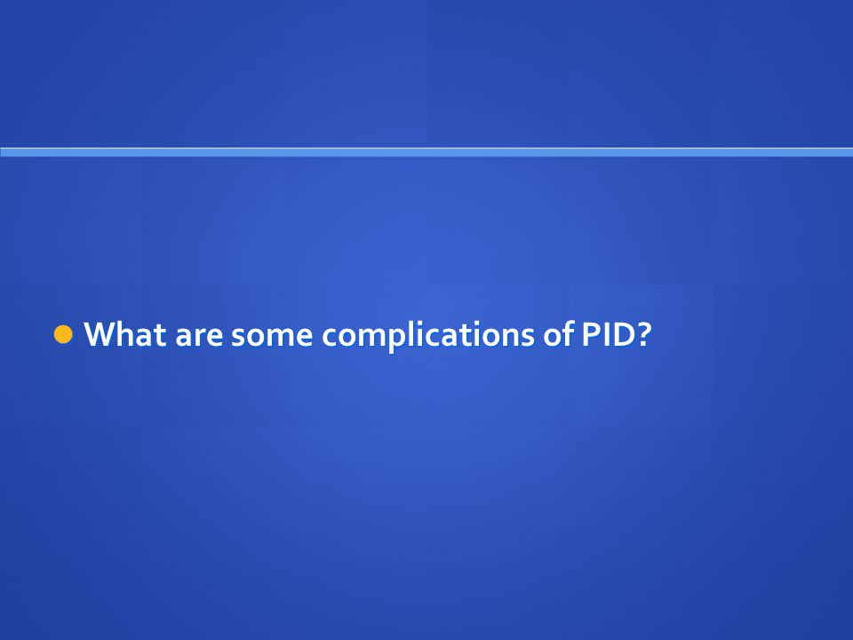 What are some complications of PID? What are some complications of PID?